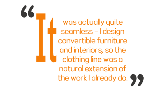 It was actually quite seamless - I design convertible furniture and interiors, so the clothing line was a natural extension of the work I already do.