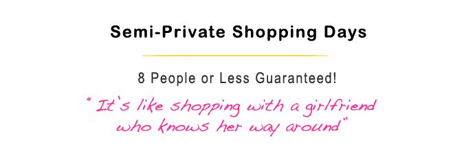 Semi-Private Shopping Days - 8 people or less guaranteed! It's like shopping with a girlfriend!