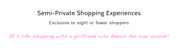 semi-private shopping experiences exclusive to eight or fewer shoppers. It's like shopping with a girlfriend who knows her way around
